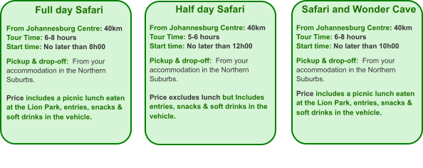 Full day Safari  From Johannesburg Centre: 40km Tour Time: 6-8 hours Start time: No later than 8h00  Pickup & drop-off:  From your accommodation in the Northern Suburbs.  Price includes a picnic lunch eaten at the Lion Park, entries, snacks & soft drinks in the vehicle.    Half day Safari  From Johannesburg Centre: 40km Tour Time: 5-6 hours Start time: No later than 12h00  Pickup & drop-off:  From your accommodation in the Northern Suburbs.  Price excludes lunch but Includes entries, snacks & soft drinks in the vehicle. Safari and Wonder Cave  From Johannesburg Centre: 40km Tour Time: 6-8 hours Start time: No later than 10h00  Pickup & drop-off:  From your accommodation in the Northern Suburbs.  Price includes a picnic lunch eaten at the Lion Park, entries, snacks & soft drinks in the vehicle.