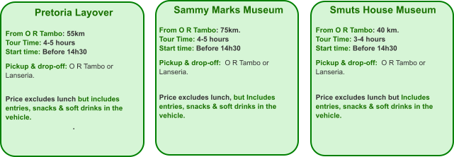 Pretoria Layover  From O R Tambo: 55km Tour Time: 4-5 hours Start time: Before 14h30  Pickup & drop-off: O R Tambo or Lanseria.   Price excludes lunch but includes entries, snacks & soft drinks in the vehicle. .  Smuts House Museum  From O R Tambo: 40 km. Tour Time: 3-4 hours Start time: Before 14h30  Pickup & drop-off:  O R Tambo or Lanseria.    Price excludes lunch but Includes entries, snacks & soft drinks in the vehicle.    Sammy Marks Museum  From O R Tambo: 75km. Tour Time: 4-5 hours Start time: Before 14h30  Pickup & drop-off:  O R Tambo or Lanseria.   Price excludes lunch, but Includes entries, snacks & soft drinks in the vehicle.